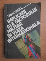 Anticariat: Traian Grozea - Implicatii ale factorului militar in viata internationala