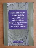 Anticariat: Idees politiques et mentalites entre l'orient et l'occident Pologne et Pays Roumains au moyen age et a l'epoque moderne