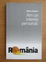 Anticariat: Mihai Tatulici - Am un interes personal. Romania