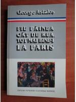 Anticariat: George Astalos - Fie painea cat de rea, tot mai bine-i la Paris