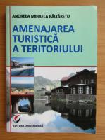 Anticariat: Andreea Mihaela Baltaretu - Amenajarea turistica a teritoriului