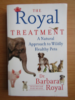 Anticariat: Barbara Royal - The Royal treatment. A natural approach to wildly healthy pets