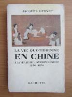 Jacques Gernet - La vie quotidienne en Chine a la veille de l'invasion mongole, 1250-1276