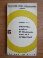 Anticariat: Constantin Moisuc - Participarea Romaniei la colaborarea economica internationala