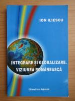 Anticariat: Ion Iliescu - Integrare si globalizare. Viziune romaneasca