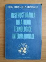 Anticariat: Ion Rosu Hamzescu - Restructurarea relatiilor tehnologice internationale