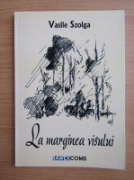 Anticariat: Vasile Szolga - La marginea visului