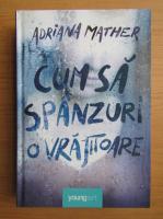Anticariat: Adriana Mather - Cum sa spanzuri o vrajitoare