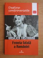 Dan Silviu Boerescu - Destine controversate, volumul 10. Vasilica Tastaman. Femeia fatala a Romaniei