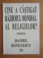 Anticariat: Daniel Banulescu - Cine a castigat razboiul mondial al religiilor?