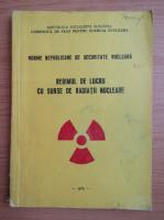 Anticariat: Norme Republicane de securitate nucleara. Regimul de lucru cu surse de radiatii nucleare
