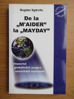 Anticariat: Bogdan Sgarcitu - De la M'aider la Mayday. Impactul globalizarii asupra securitatii nationale