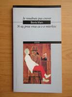 Boris Vian - N-as prea vrea ca s-o mierlesc (editie bilingva)