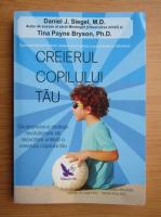 Daniel J. Siegel - Creierul copilului tau. 12 strategii revolutionare de dezvoltare unitara a creierului copilului tau