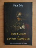 Anticariat: Peter Selg - Rudolf Steiner si Christian Rosenkreutz