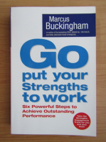 Anticariat: Marcus Buckingham - Go put your strengths to work. Six powerful steps to achieve outstanding performance