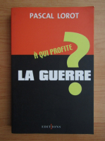Anticariat: Pascal Lorot - A qui profite la Guerre?