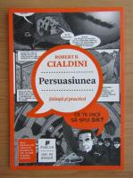 Robert B. Cialdini - Persuasiunea. Stiinta si practica