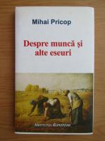 Mihai Pricop - Despre munca si alte eseuri