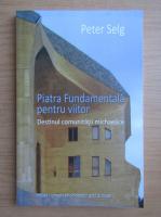 Anticariat: Peter Selg - Piatra fundamentala pentru viitor. Destinul comunitatii michaelice