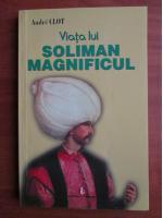 Anticariat: Andre Clot - Viata lui Soliman Magnificul