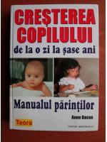 Anticariat: Anne Bacus - Cresterea copilului de la o zi la sase ani. Manualul parintilor