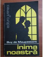 Guy de Maupassant - Inima noastra