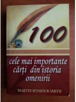 Martin Seymour Smith - 100 cele mai importante carti din istoria omenirii