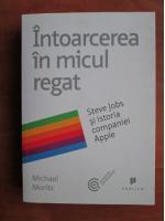 Anticariat: Michael Moritz - Intoarcerea in micul regat. Steve Jobs si istoria companiei Apple