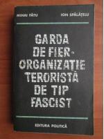 Anticariat: Mihai Fatu, Ion Spalatelu - Garda de fier. Organizatie terorista de tip fascist
