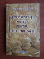 Napoleon Hill - Foloseste-ti mintea pentru a te imbogati