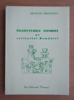 Anticariat: Nicolae Ursulescu - Inceputurile istoriei pe teritoriul Romaniei