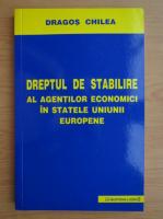 Anticariat: Dragos Chilea - Dreptul de stabilire al agentilor economici in statele Uniunii Europene