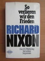 Anticariat: Richard Nixon - So verlieren wir den Frieden