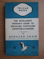 Bernard Shaw - The intelligent woman's guide to socialism, capitalism, sovietism and fascism (volumul 1, 1937)