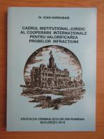 Anticariat: Ioan Hurdubaie - Cadrul institutional-juridic al cooperarii internationale pentru valorificarea probelor infractiunii