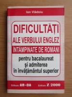 Anticariat: Ion Vladoiu - Dificultati ale verbului englez intampinate de romani pentru bacalaureat si admiterea in invatamantul superior