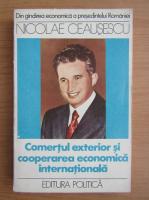 Anticariat: Nicolae Ceausescu - Comertul exterior si cooperarea economica internationala