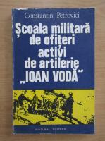 Anticariat: Constantin Petrovici - Scoala militara de ofiteri activi de artilerie Ioan Voda