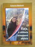 Anticariat: Ecaterina Danalachi - Viata, o calatorie armonioasa posibila