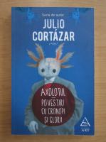 Julio Cortazar - Axolotul. Povestiri cu cronopi si glorii