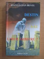 Ioan Lucian Bentu - Destin sau liber arbitru?