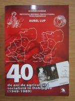 Aurel Lup - 40 de ani de agricultura socialista in Dobrogea