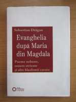 Sebastian Dragan - Evanghelia dupa Maria din Magdala. Poeme nebune, sonete stricate si alte blasfemii curate