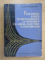 Anticariat: Traian Salagean - Fenomene fizice si metalurgice la sudarea cu arcul electric a otelurilor