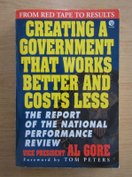 Anticariat: Al Gore - Creating a government that works better and costs less. The report of the national performance review