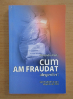 Anticariat: Alexandru Radu - Cum am fraudat alegerile?! Raport subiectiv asupra alegerilor din 2004