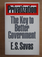 Anticariat: E. S. Savas - Privatization. The Key to Better Gouvernment
