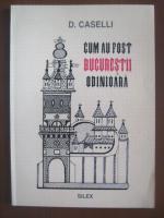 D. Caselli - Cum au fost Bucurestii odinioara