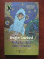Anticariat: Douglas Coupland - Toate familiile sunt psihotice